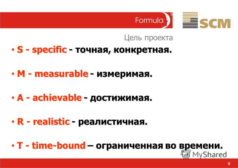 8 S - specific - точная, конкретная. S - specific - точная, конкретная. M - measurable - измеримая. M - measurable - измеримая. A - achievable - достижимая. A - achievable - достижимая. R - realistic - реалистичная. R - realistic - реалистичная. T -