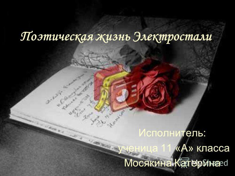 Поэтическая жизнь Электростали Исполнитель: ученица 11 «А» класса Мосякина Катерина