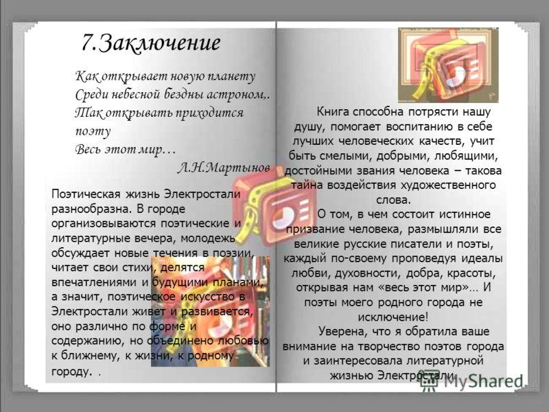 7.Заключение Поэтическая жизнь Электростали разнообразна. В городе организовываются поэтические и литературные вечера, молодежь обсуждает новые течения в поэзии, читает свои стихи, делятся впечатлениями и будущими планами, а значит, поэтическое искус