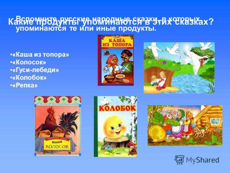 Вспомните русские народные сказки, в которых упоминаются те или иные продукты. «Каша из топора» «Колосок» «Гуси-лебеди» «Колобок» «Репка» Какие продукты упоминаются в этих сказках?