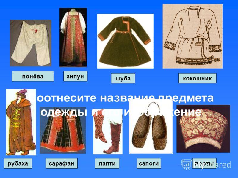 понёвазипун шубакокошник рубахапортылаптисапогисарафан Соотнесите название предмета одежды и его изображение