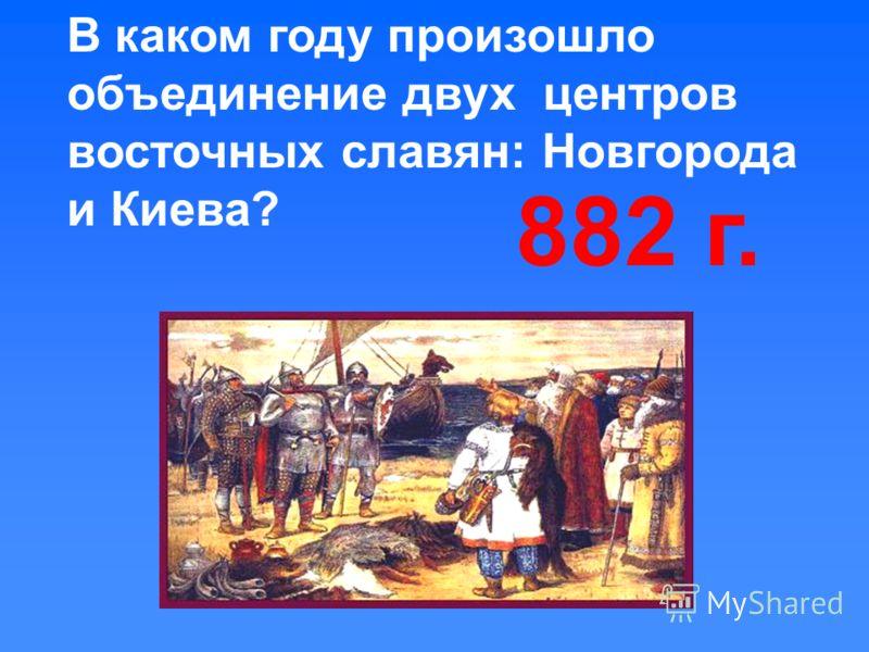 В каком году произошло объединение двух центров восточных славян: Новгорода и Киева? 882 г.