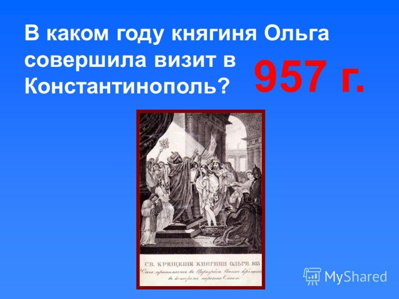 В каком году княгиня Ольга совершила визит в Константинополь? 957 г.