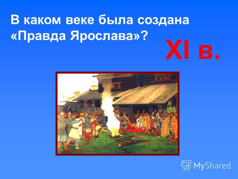 В каком веке была создана «Правда Ярослава»? XI в.