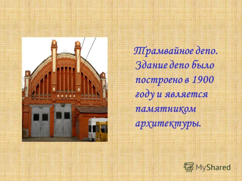 Трамвайное депо. Здание депо было построено в 1900 году и является памятником архитектуры.