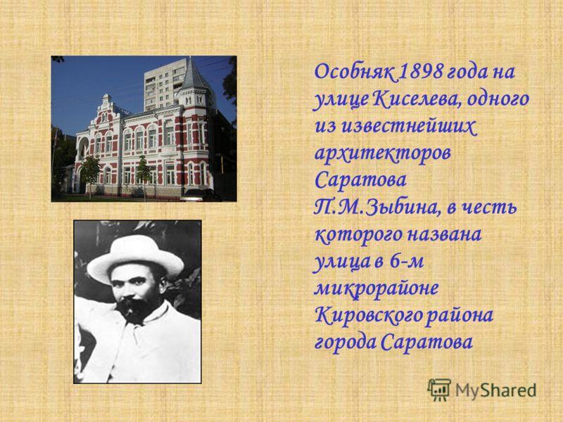 Особняк 1898 года на улице Киселева, одного из известнейших архитекторов Саратова П.М.Зыбина, в честь которого названа улица в 6-м микрорайоне Кировского района города Саратова