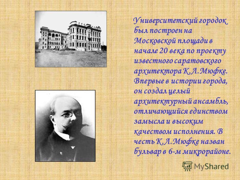 Университетский городок был построен на Московской площади в начале 20 века по проекту известного саратовского архитектора К.Л.Мюфке. Впервые в истории города, он создал целый архитектурный ансамбль, отличающийся единством замысла и высоким качеством