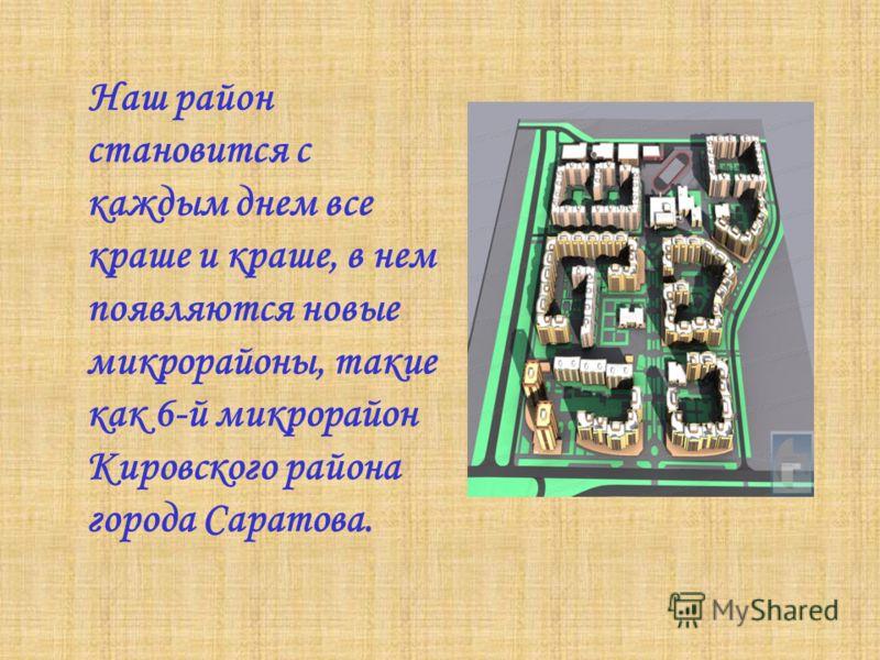 Наш район становится с каждым днем все краше и краше, в нем появляются новые микрорайоны, такие как 6-й микрорайон Кировского района города Саратова.