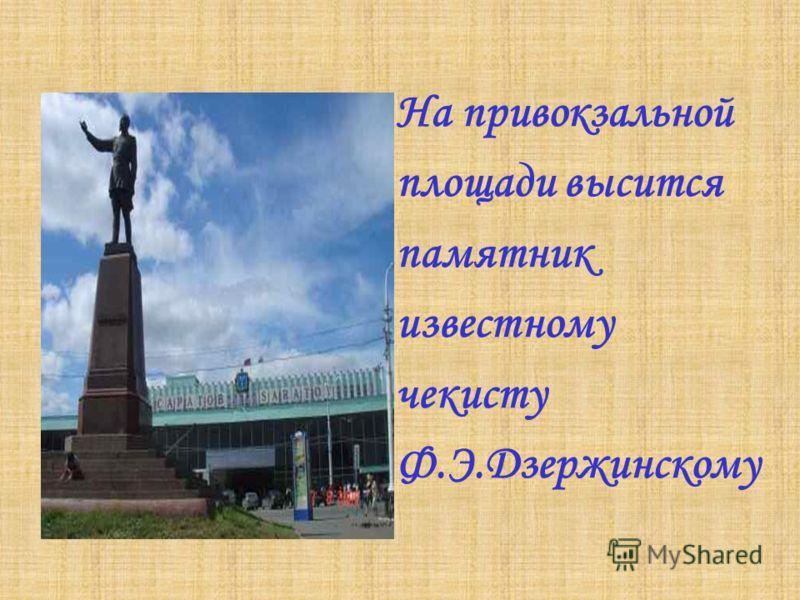 На привокзальной площади высится памятник известному чекисту Ф.Э.Дзержинскому