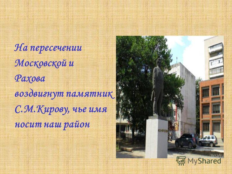 На пересечении Московской и Рахова воздвигнут памятник С.М.Кирову, чье имя носит наш район
