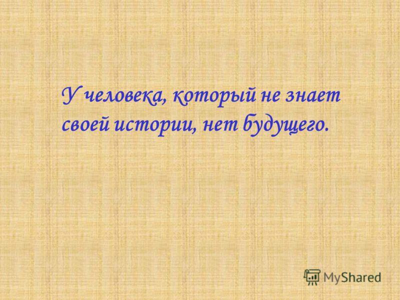 У человека, который не знает своей истории, нет будущего.