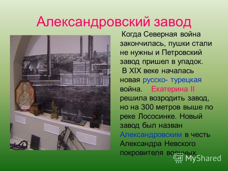 Когда Северная война закончилась, пушки стали не нужны и Петровский завод пришел в упадок. В XIX веке началась новая русско- турецкая война. Екатерина II решила возродить завод, но на 300 метров выше по реке Лососинке. Новый завод был назван Александ