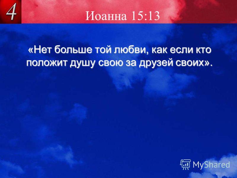 Иоанна 15:13 «Нет больше той любви, как если кто положит душу свою за друзей своих».