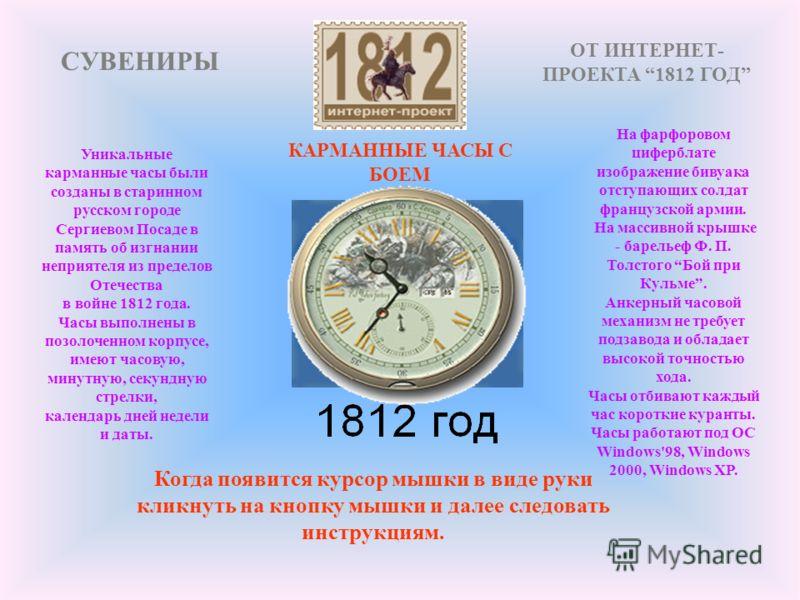 Когда появится курсор мышки в виде руки кликнуть на кнопку мышки и далее следовать инструкциям. Уникальные карманные часы были созданы в старинном русском городе Сергиевом Посаде в память об изгнании неприятеля из пределов Отечества в войне 1812 года