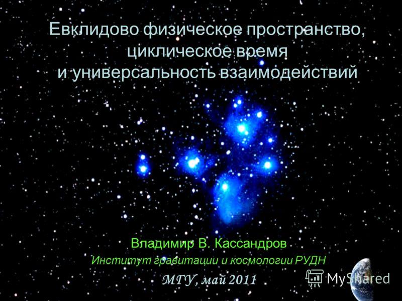 Владимир В. Кассандров Институт гравитации и космологии РУДН МГУ, май 2011 Евклидово физическое пространство, циклическое время и универсальность взаимодействий