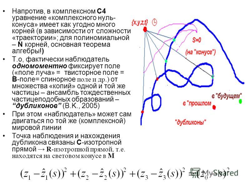 Напротив, в комплексном С4 уравнение «комплексного нуль- конуса» имеет как угодно много корней (в зависимости от сложности «траектории»; для полиномиальной – N корней, основная теорема алгебры!) Т.о, фактически наблюдатель одномоментно фиксирует поле