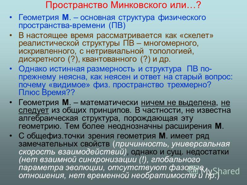 Пространство Минковского или…? Геометрия М. – основная структура физического пространства-времени (ПВ) В настоящее время рассматривается как «скелет» реалистической структуры ПВ – многомерного, искривленного, с нетривиальной топологией, дискретного (