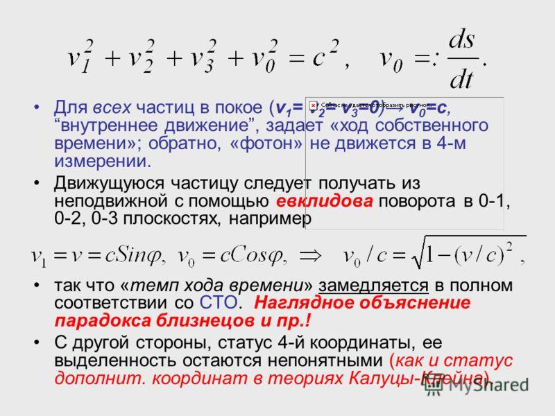 Для всех частиц в покое (v 1 = v 2 = v 3 =0) v 0 =c,внутреннее движение, задает «ход собственного времени»; обратно, «фотон» не движется в 4-м измерении. Движущуюся частицу следует получать из неподвижной с помощью евклидова поворота в 0-1, 0-2, 0-3