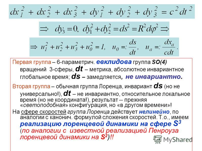 Первая группа – 6-параметрич. евклидова группа SO(4) вращений 3-сферы, dt – метрика, абсолютное инвариантное глобальное время; ds – замедляется, не инвариантно. Вторая группа – обычная группа Лоренца, инвариант ds (но не универсально!), dt – не инвар