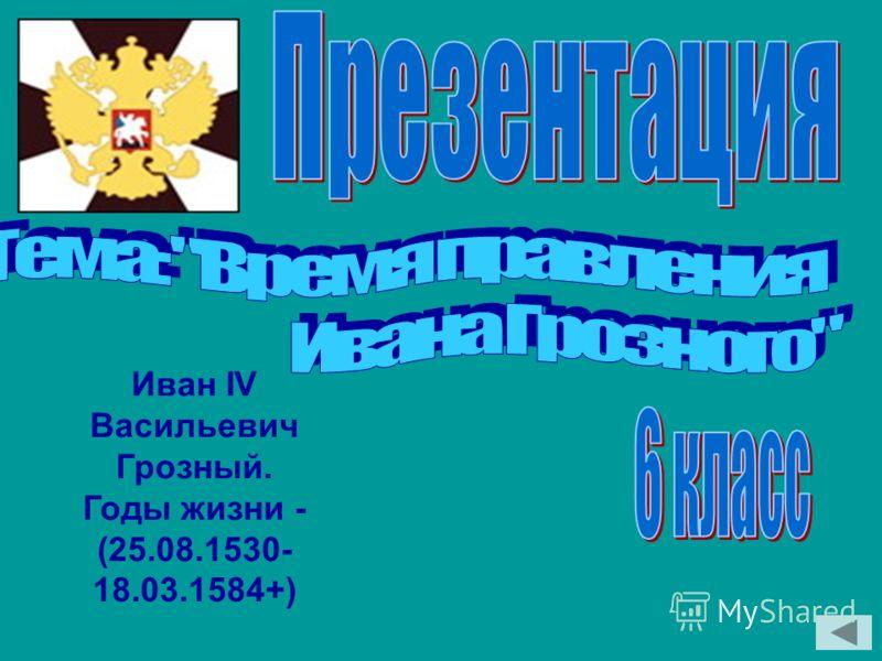 Иван IV Васильевич Грозный. Годы жизни - (25.08.1530- 18.03.1584+)