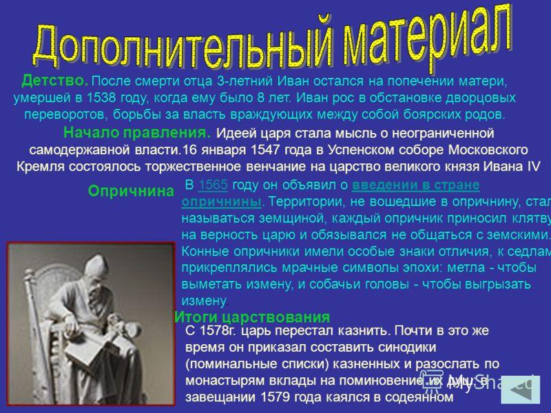 Детство. После смерти отца 3-летний Иван остался на попечении матери, умершей в 1538 году, когда ему было 8 лет. Иван рос в обстановке дворцовых переворотов, борьбы за власть враждующих между собой боярских родов. Начало правления. Идеей царя стала м