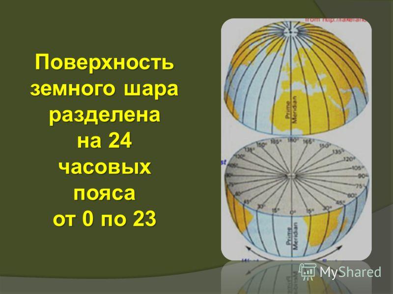 Поверхность земного шара разделена на 24 часовых пояса от 0 по 23
