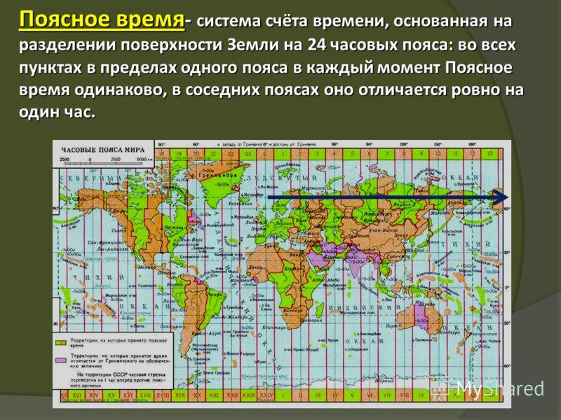 Поясное время - система счёта времени, основанная на разделении поверхности Земли на 24 часовых пояса: во всех пунктах в пределах одного пояса в каждый момент Поясное время одинаково, в соседних поясах оно отличается ровно на один час.