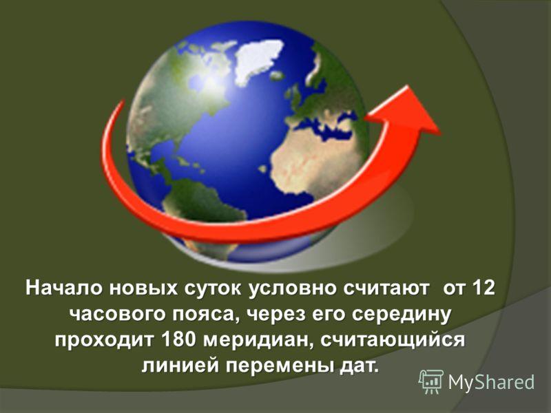 Начало новых суток условно считают от 12 часового пояса, через его середину проходит 180 меридиан, считающийся линией перемены дат.