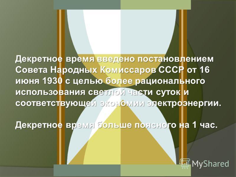 Декретное время введено постановлением Совета Народных Комиссаров СССР от 16 июня 1930 с целью более рационального использования светлой части суток и соответствующей экономии электроэнергии. Декретное время больше поясного на 1 час.
