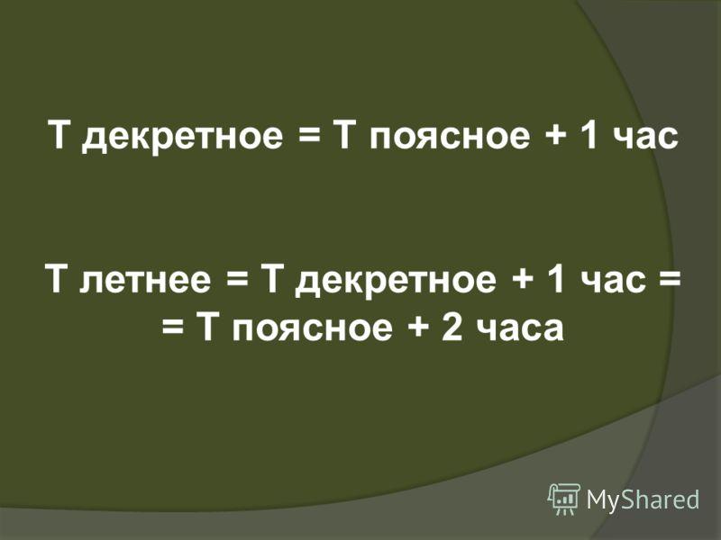 T декретное = Т поясное + 1 час Т летнее = Т декретное + 1 час = = Т поясное + 2 часа
