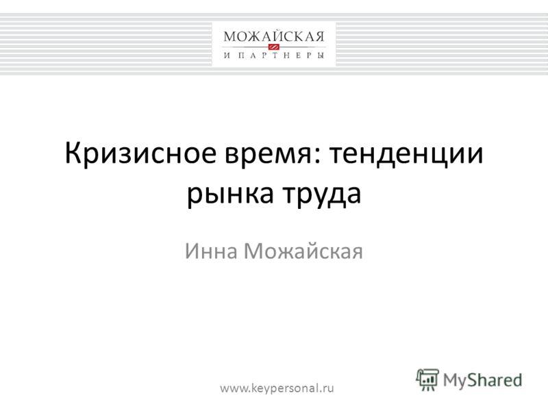 Кризисное время: тенденции рынка труда Инна Можайская www.keypersonal.ru