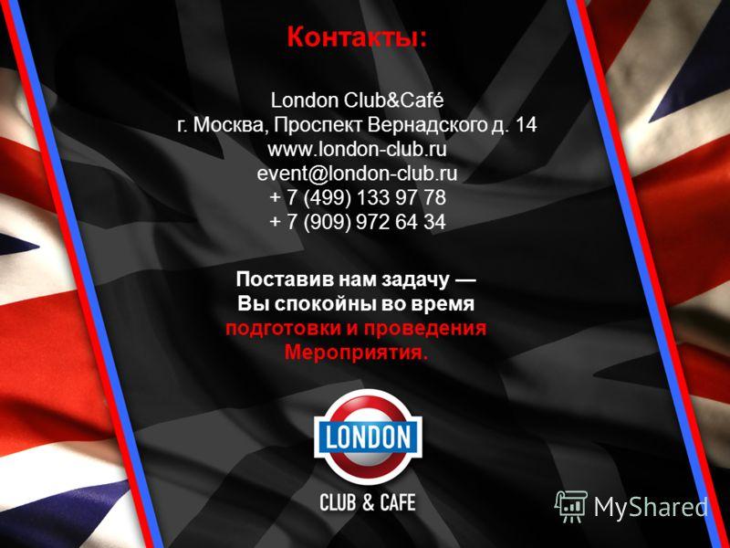 Поставив нам задачу Вы спокойны во время подготовки и проведения Мероприятия. Контакты: London Club&Café г. Москва, Проспект Вернадского д. 14 www.london-club.ru event@london-club.ru + 7 (499) 133 97 78 + 7 (909) 972 64 34