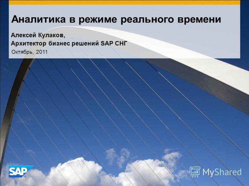 Аналитика в режиме реального времени Октябрь, 2011 Алексей Кулаков, Архитектор бизнес решений SAP СНГ