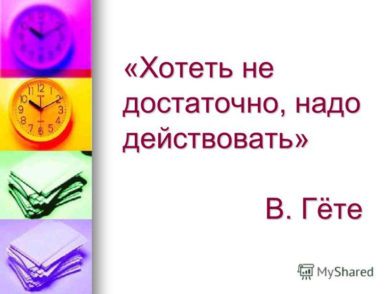 «Хотеть не достаточно, надо действовать» В. Гёте