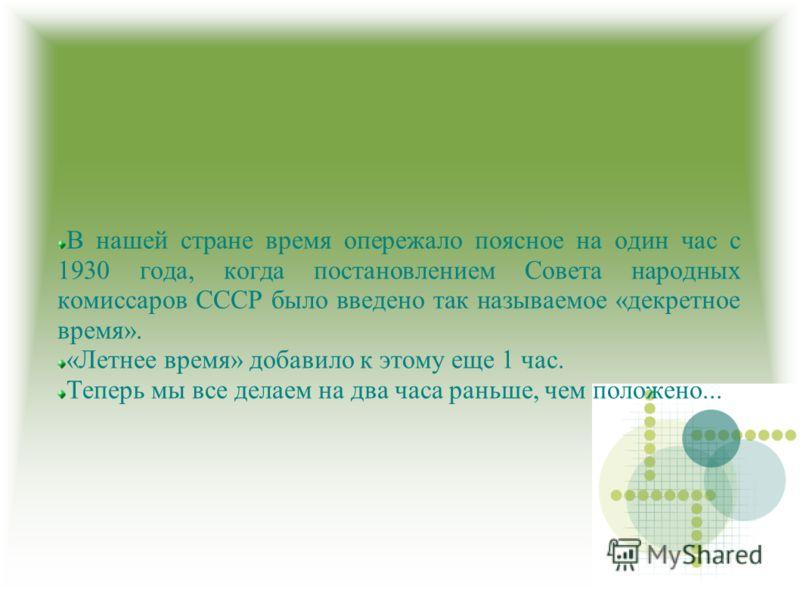 В нашей стране время опережало поясное на один час с 1930 года, когда постановлением Совета народных комиссаров СССР было введено так называемое «декретное время». «Летнее время» добавило к этому еще 1 час. Теперь мы все делаем на два часа раньше, че