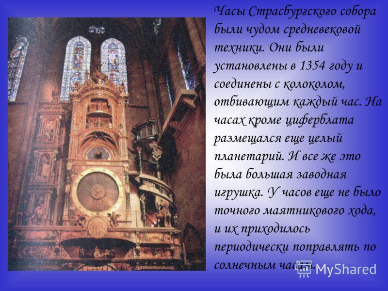 Часы Страсбургского собора были чудом средневековой техники. Они были установлены в 1354 году и соединены с колоколом, отбивающим каждый час. На часах кроме циферблата размещался еще целый планетарий. И все же это была большая заводная игрушка. У час