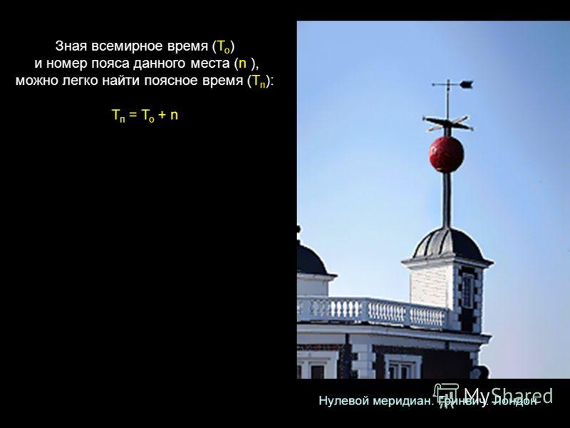 Зная всемирное время (Т о ) и номер пояса данного места (n ), можно легко найти поясное время (Т п ): Т п = Т о + n Нулевой меридиан. Гринвич. Лондон