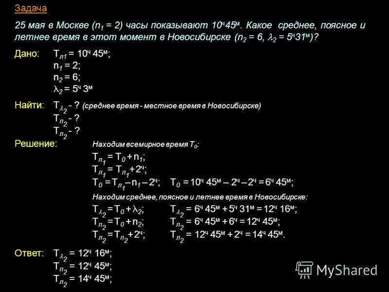 Задача 25 мая в Москве (n 1 = 2) часы показывают 10 ч 45 м. Какое среднее, поясное и летнее время в этот момент в Новосибирске (n 2 = 6, 2 = 5 ч 31 м )? Дано: Т л1 = 10 ч 45 м ; n 1 = 2; n 2 = 6; 2 = 5 ч 3 м Найти:Т 2 - ? (среднее время - местное вре