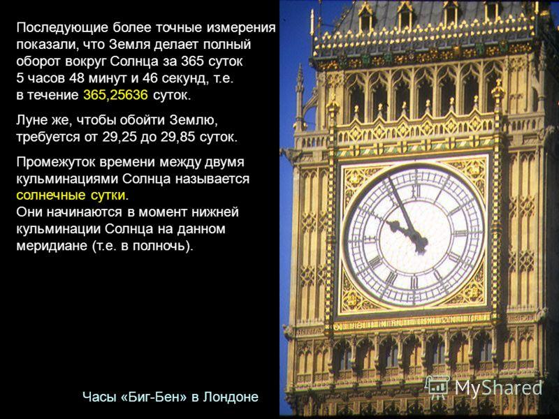 Последующие более точные измерения показали, что Земля делает полный оборот вокруг Солнца за 365 суток 5 часов 48 минут и 46 секунд, т.е. в течение 365,25636 суток. Луне же, чтобы обойти Землю, требуется от 29,25 до 29,85 суток. Промежуток времени ме