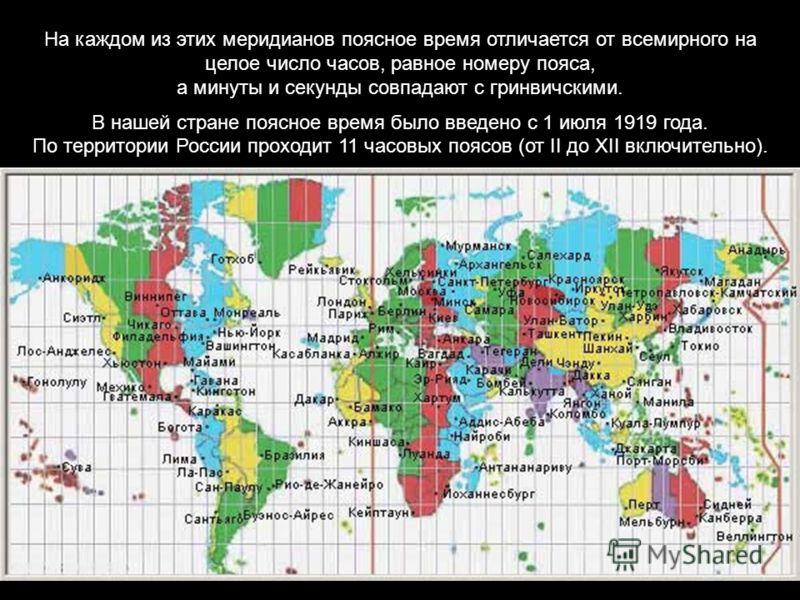 На каждом из этих меридианов поясное время отличается от всемирного на целое число часов, равное номеру пояса, а минуты и секунды совпадают с гринвичскими. В нашей стране поясное время было введено с 1 июля 1919 года. По территории России проходит 11