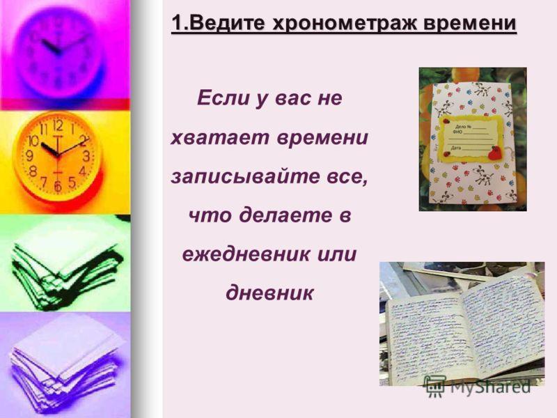 1.Ведите хронометраж времени Если у вас не хватает времени записывайте все, что делаете в ежедневник или дневник