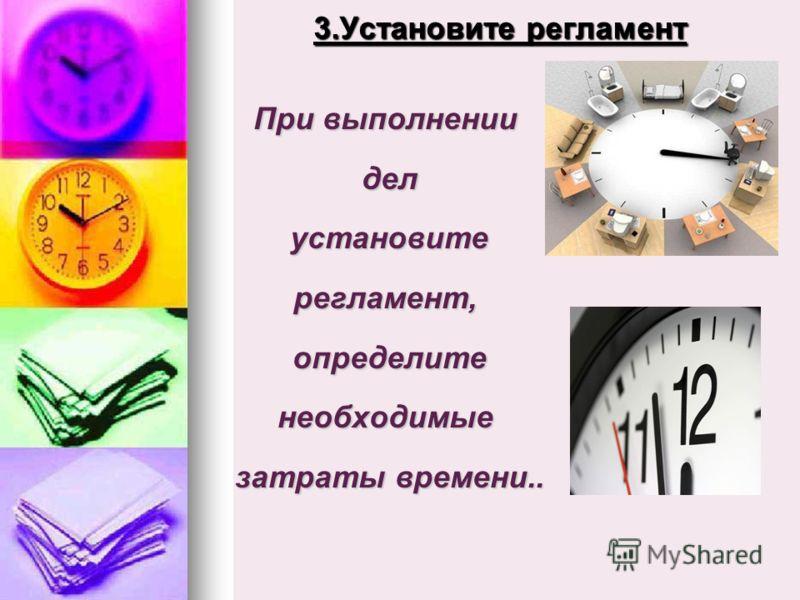 3.Установите регламент При выполнении дел дел установите установитерегламент, определите определитенеобходимые затраты времени.. затраты времени..