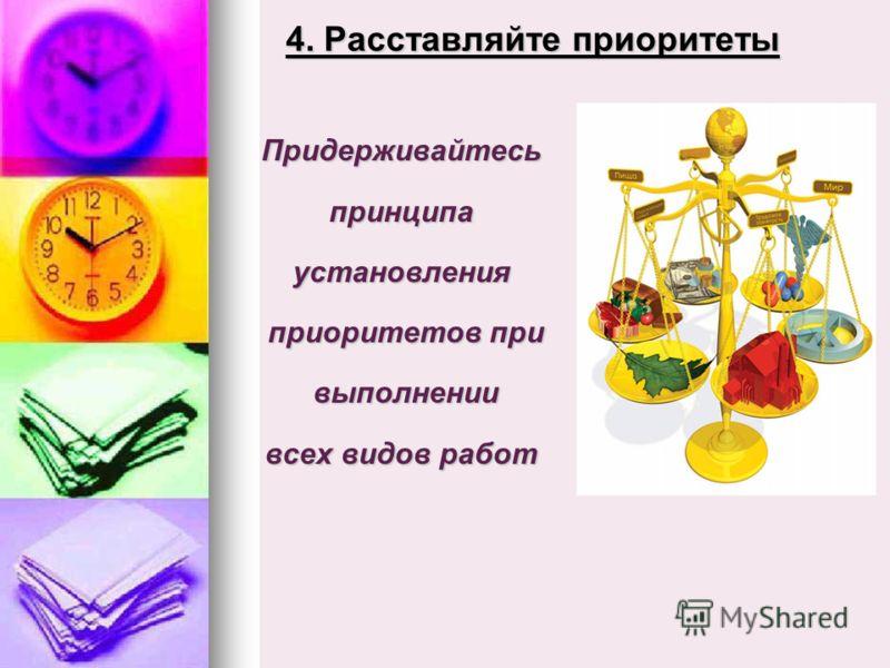 4. Расставляйте приоритеты Придерживайтесьпринципаустановления приоритетов при приоритетов при выполнении выполнении всех видов работ