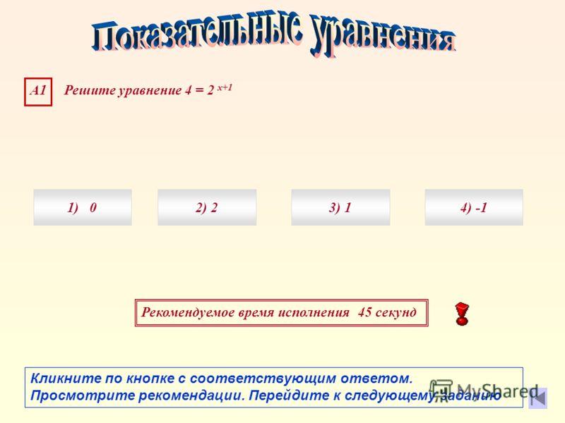 Рекомендуемое время исполнения 45 секунд А1 Решите уравнение 4 = 2 х+1 1) 04) 3) 12) 2 Кликните по кнопке с соответствующим ответом. Просмотрите рекомендации. Перейдите к следующему заданию