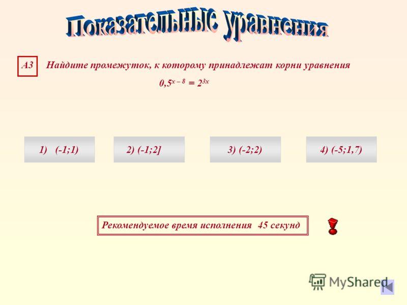 Рекомендуемое время исполнения 45 секунд А3 Найдите промежуток, к которому принадлежат корни уравнения 0,5 х – 8 = 2 3х 1) (-1;1)4) (-5;1,7)3) (-2;2)2) (-1;2]
