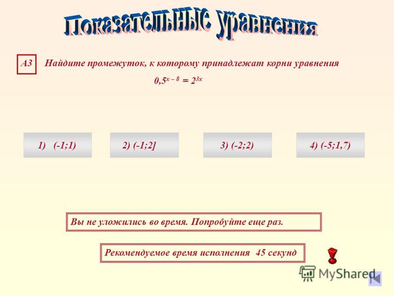 Рекомендуемое время исполнения 45 секунд Вы не уложились во время. Попробуйте еще раз. А3 Найдите промежуток, к которому принадлежат корни уравнения 0,5 х – 8 = 2 3х 1) (-1;1)4) (-5;1,7)3) (-2;2)2) (-1;2]