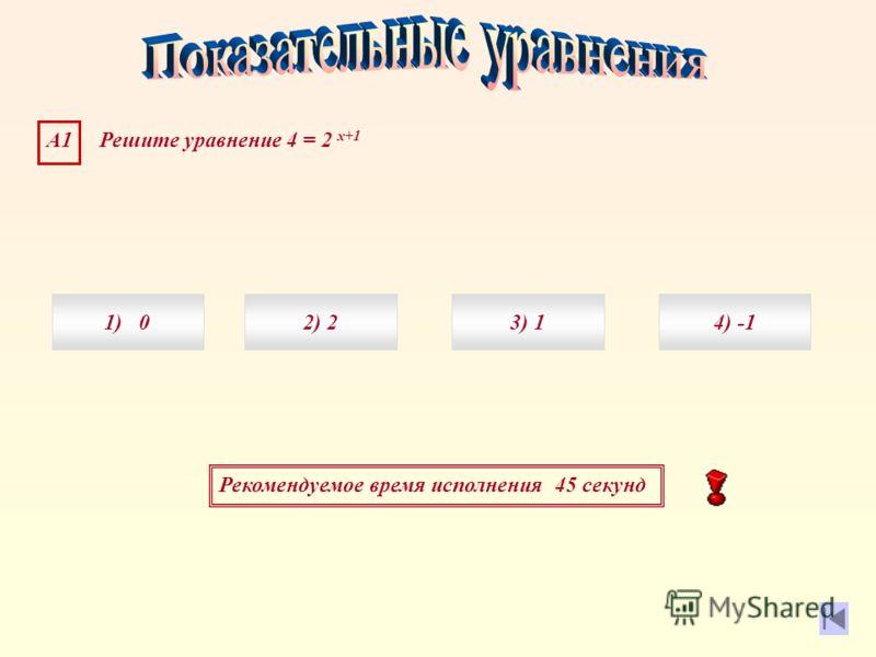 Рекомендуемое время исполнения 45 секунд А1 Решите уравнение 4 = 2 х+1 1) 04) 3) 12) 2
