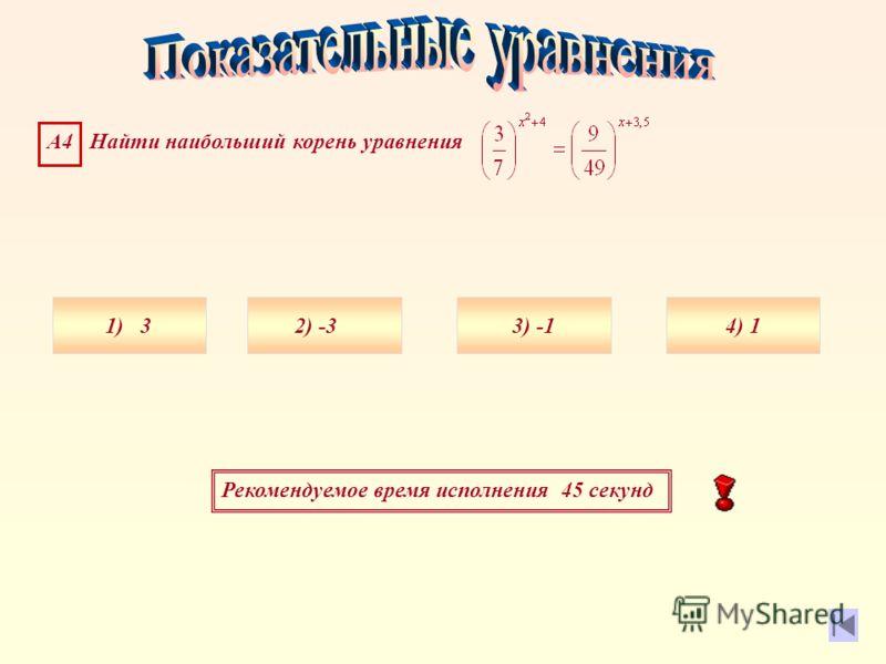 Рекомендуемое время исполнения 45 секунд А4 Найти наибольший корень уравнения 1) 34) 13) 2) -3