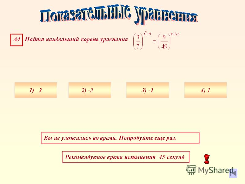 Рекомендуемое время исполнения 45 секунд Вы не уложились во время. Попробуйте еще раз. А4 Найти наибольший корень уравнения 1) 34) 13) 2) -3