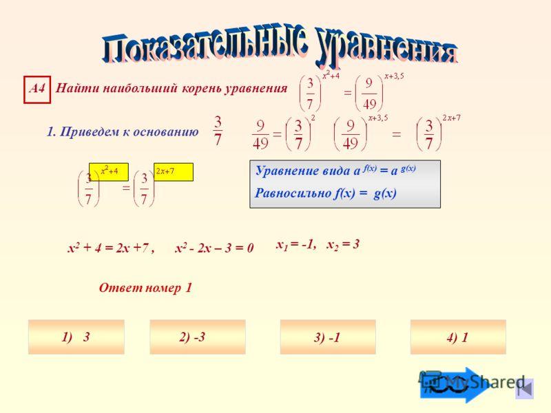 1. Приведем к основанию Уравнение вида а f(x) = а g(x) Равносильно f(x) = g(x) А4 Найти наибольший корень уравнения х 2 + 4 = 2х +7, х 2 - 2х – 3 = 0 х 1 = -1, х 2 = 3 Ответ номер 1 1) 34) 13) 2) -3